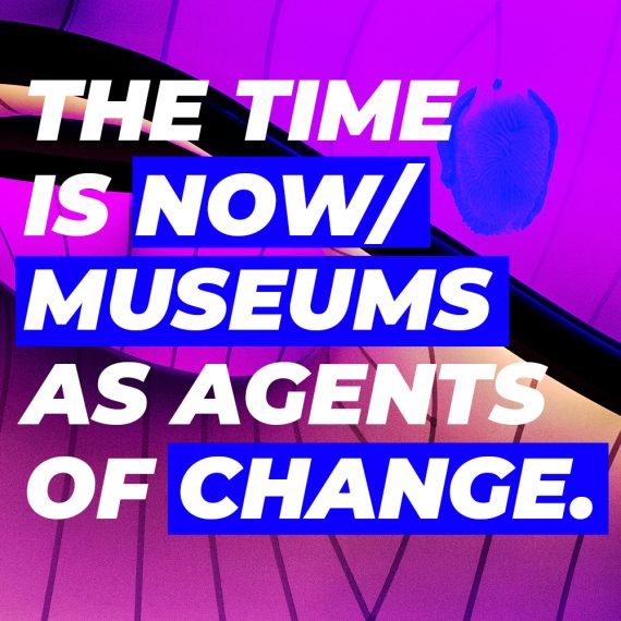 THE TIME IS NOW / MUSEUMS AS AGENTS OF CHANGE